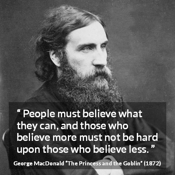 "George MacDonald about belief (""The Princess and the Goblin"", 1872) - People must believe what they can, and those who believe more must not be hard upon those who believe less."