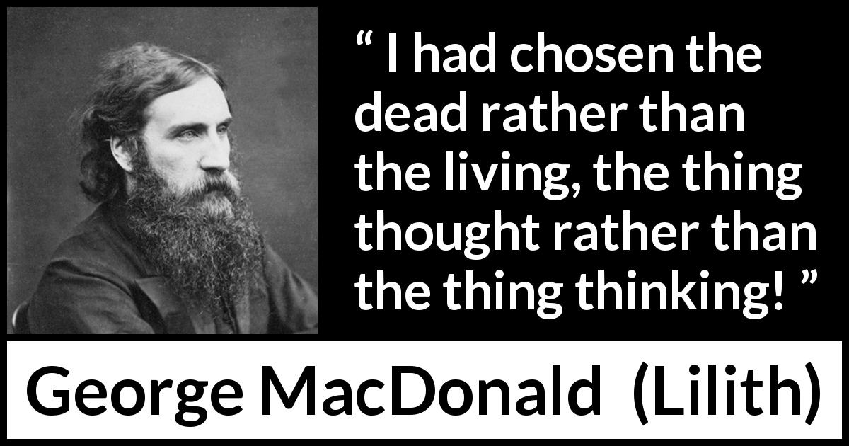 "George MacDonald about death (""Lilith"", 1895) - I had chosen the dead rather than the living, the thing thought rather than the thing thinking!"