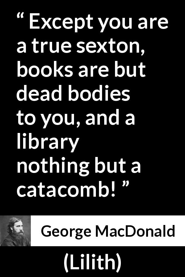 George MacDonald quote about death from Lilith (1895) - Except you are a true sexton, books are but dead bodies to you, and a library nothing but a catacomb!