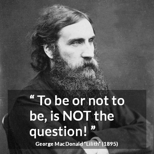 "George MacDonald about dilemma (""Lilith"", 1895) - To be or not to be, is NOT the question!"