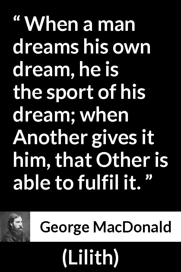 "George MacDonald about dream (""Lilith"", 1895) - When a man dreams his own dream, he is the sport of his dream; when Another gives it him, that Other is able to fulfil it."