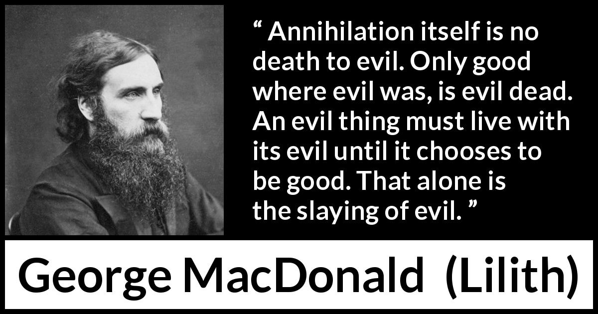 "George MacDonald about evil (""Lilith"", 1895) - Annihilation itself is no death to evil. Only good where evil was, is evil dead. An evil thing must live with its evil until it chooses to be good. That alone is the slaying of evil."