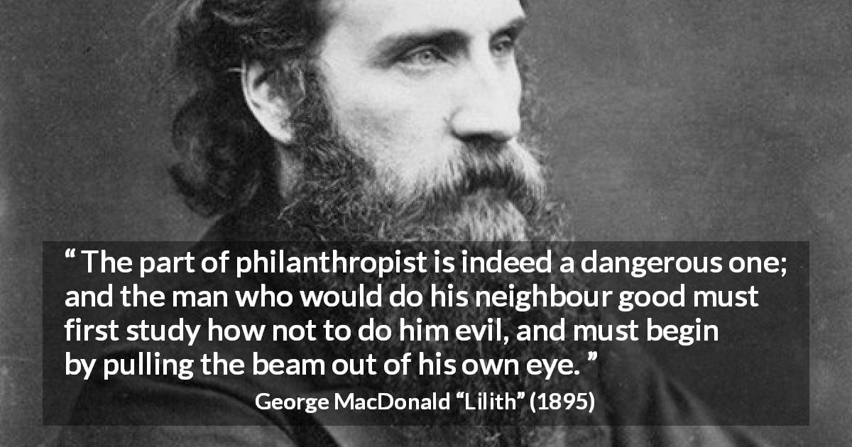 "George MacDonald about evil (""Lilith"", 1895) - The part of philanthropist is indeed a dangerous one; and the man who would do his neighbour good must first study how not to do him evil, and must begin by pulling the beam out of his own eye."