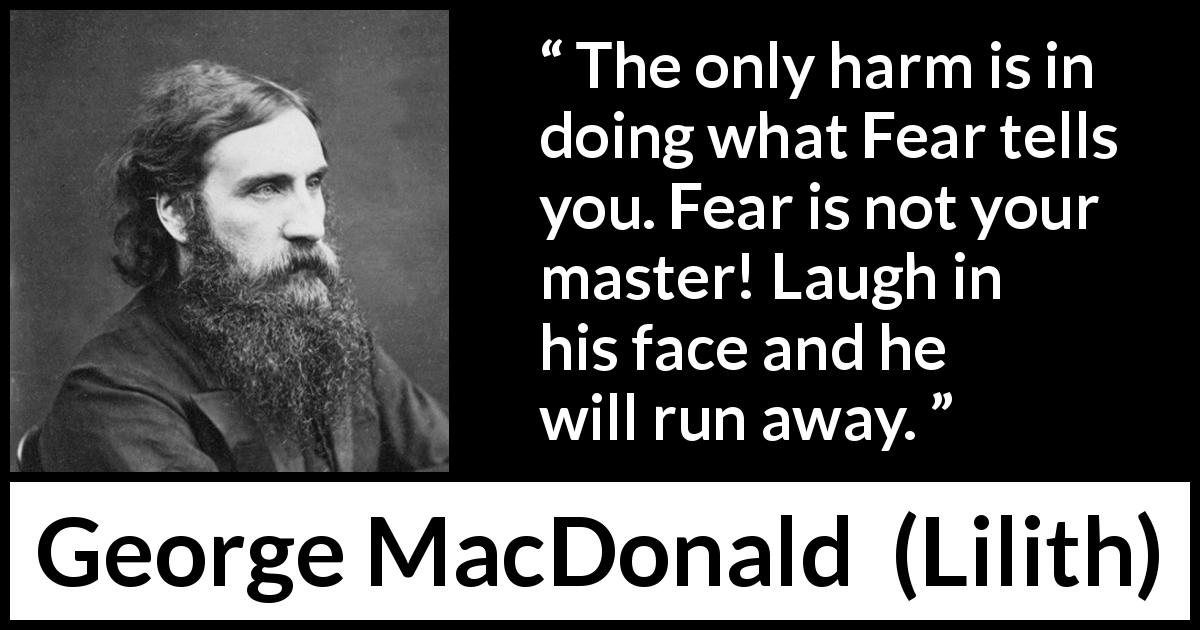 "George MacDonald about fear (""Lilith"", 1895) - The only harm is in doing what Fear tells you. Fear is not your master! Laugh in his face and he will run away."