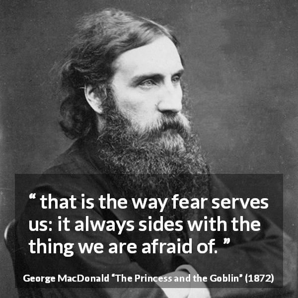 "George MacDonald about fear (""The Princess and the Goblin"", 1872) - that is the way fear serves us: it always sides with the thing we are afraid of."