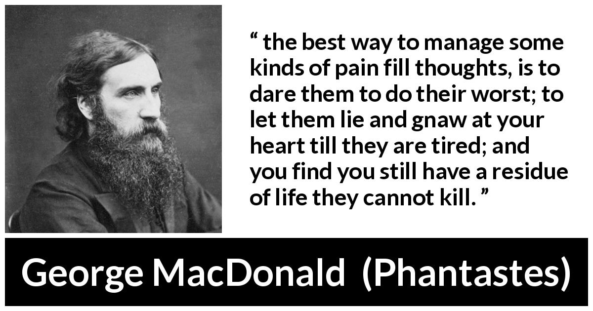"George MacDonald about heart (""Phantastes"", 1858) - the best way to manage some kinds of pain fill thoughts, is to dare them to do their worst; to let them lie and gnaw at your heart till they are tired; and you find you still have a residue of life they cannot kill."