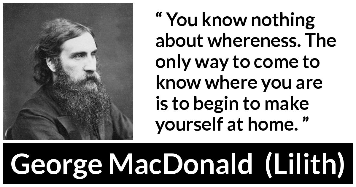 "George MacDonald about home (""Lilith"", 1895) - You know nothing about whereness. The only way to come to know where you are is to begin to make yourself at home."
