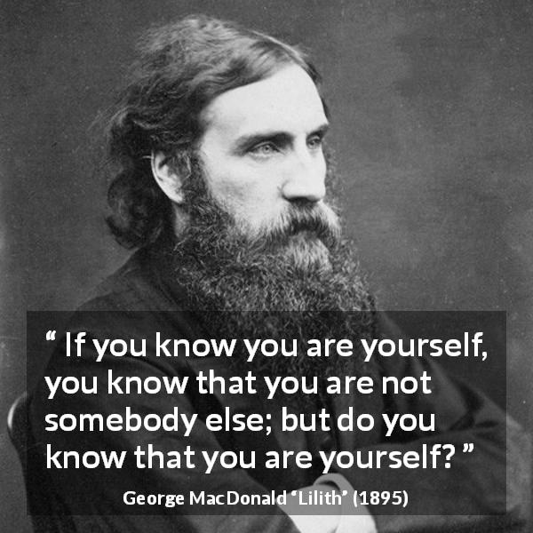"George MacDonald about knowledge (""Lilith"", 1895) - If you know you are yourself, you know that you are not somebody else; but do you know that you are yourself?"