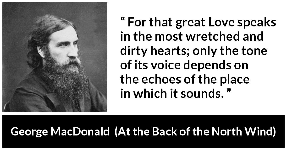 "George MacDonald about love (""At the Back of the North Wind"", 1871) - For that great Love speaks in the most wretched and dirty hearts; only the tone of its voice depends on the echoes of the place in which it sounds."