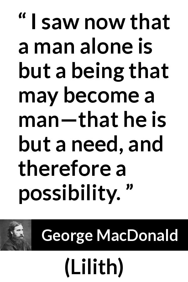 "George MacDonald about need (""Lilith"", 1895) - I saw now that a man alone is but a being that may become a man—that he is but a need, and therefore a possibility."