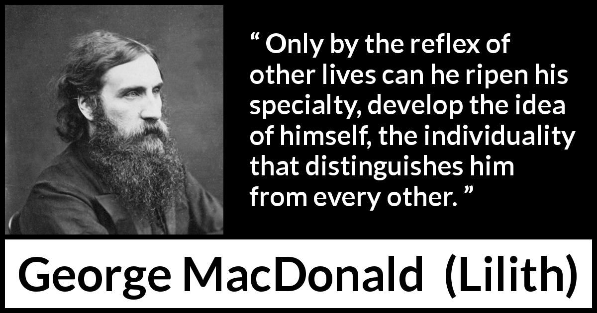 "George MacDonald about self (""Lilith"", 1895) - Only by the reflex of other lives can he ripen his specialty, develop the idea of himself, the individuality that distinguishes him from every other."