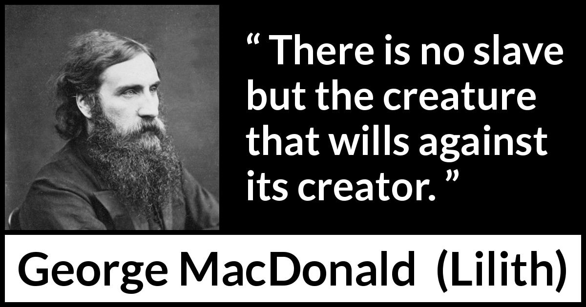 George MacDonald quote about slavery from Lilith (1895) - There is no slave but the creature that wills against its creator.
