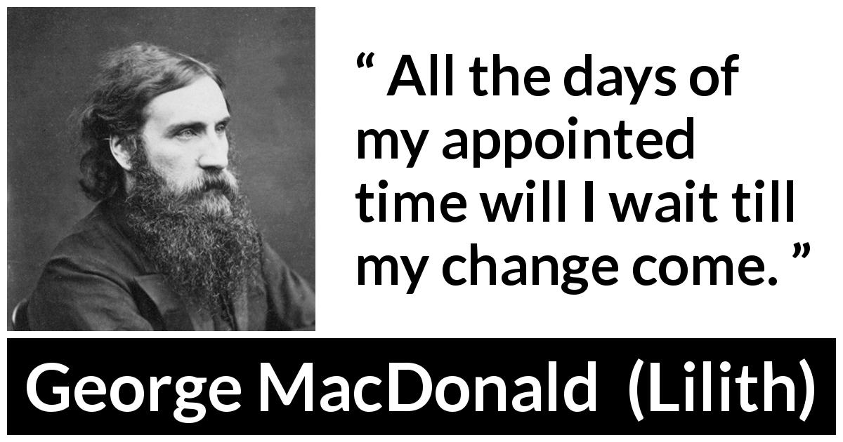 George MacDonald quote about time from Lilith (1895) - All the days of my appointed time will I wait till my change come.