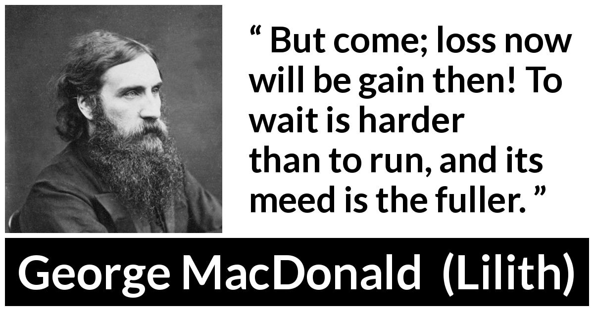 George MacDonald - Lilith - But come; loss now will be gain then! To wait is harder than to run, and its meed is the fuller.