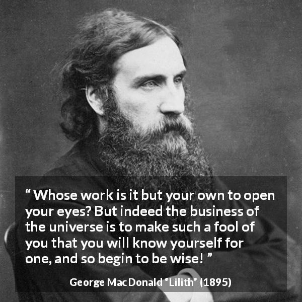 "George MacDonald about wisdom (""Lilith"", 1895) - Whose work is it but your own to open your eyes? But indeed the business of the universe is to make such a fool of you that you will know yourself for one, and so begin to be wise!"