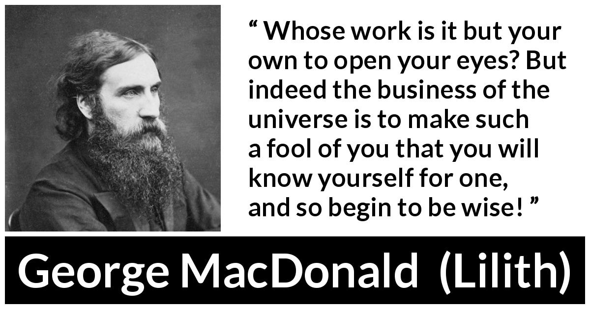 George MacDonald - Lilith - Whose work is it but your own to open your eyes? But indeed the business of the universe is to make such a fool of you that you will know yourself for one, and so begin to be wise!