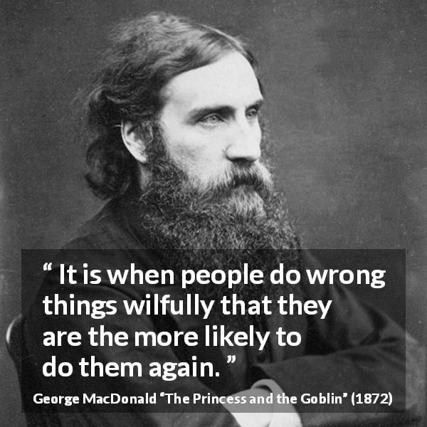 "George MacDonald about wrong (""The Princess and the Goblin"", 1872) - It is when people do wrong things wilfully that they are the more likely to do them again."