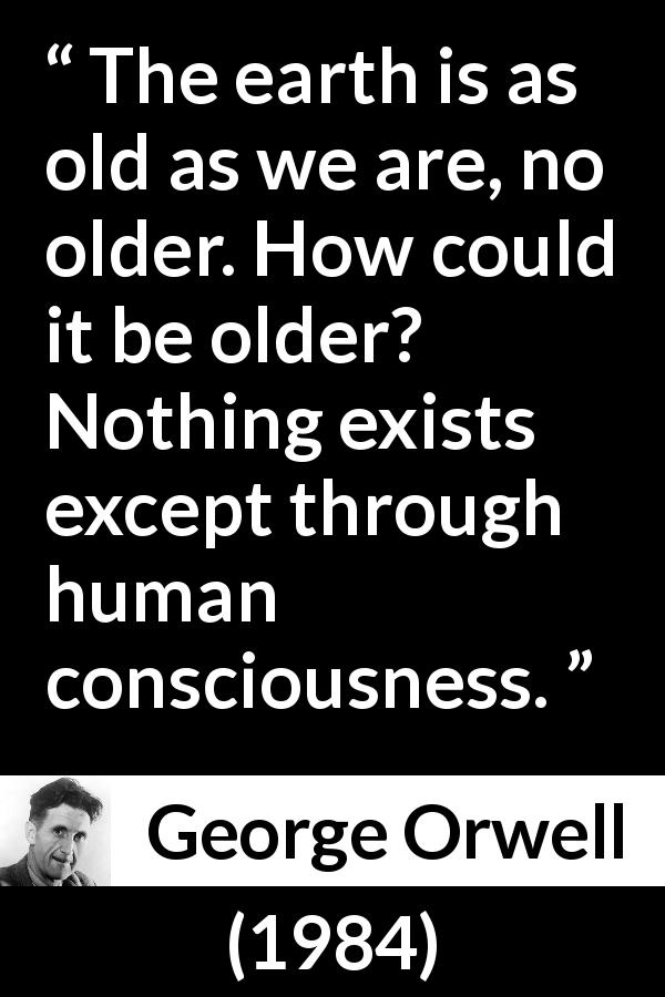 George Orwell - 1984 - The earth is as old as we are, no older. How could it be older? Nothing exists except through human consciousness.