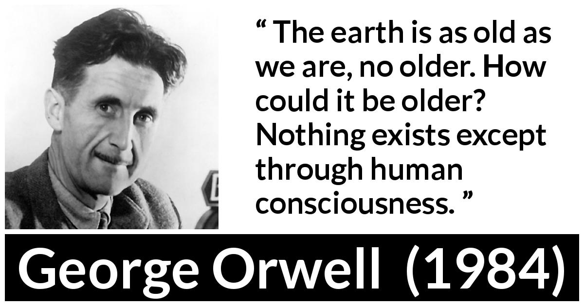 George Orwell quote about age from 1984 (1949) - The earth is as old as we are, no older. How could it be older? Nothing exists except through human consciousness.