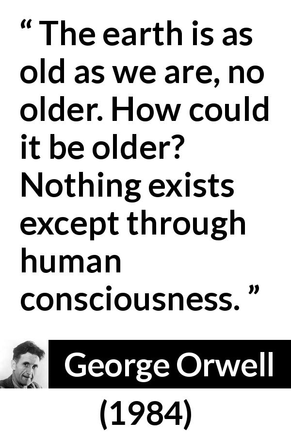 "George Orwell about age (""1984"", 1949) - The earth is as old as we are, no older. How could it be older? Nothing exists except through human consciousness."