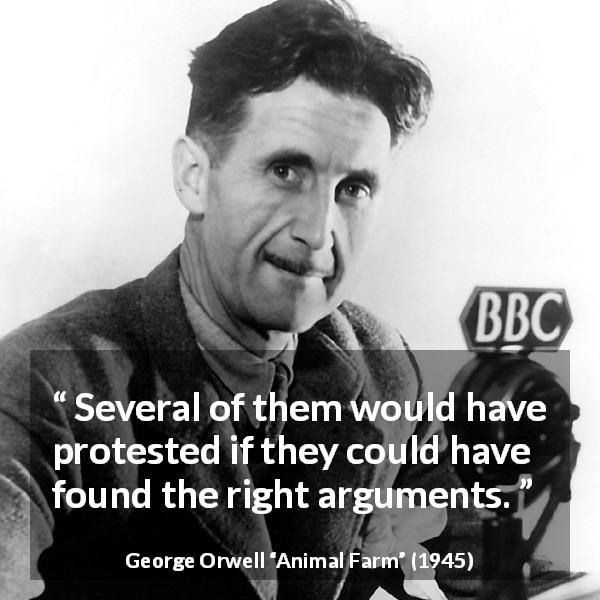 George Orwell quote about argument from Animal Farm (1945) - Several of them would have protested if they could have found the right arguments.