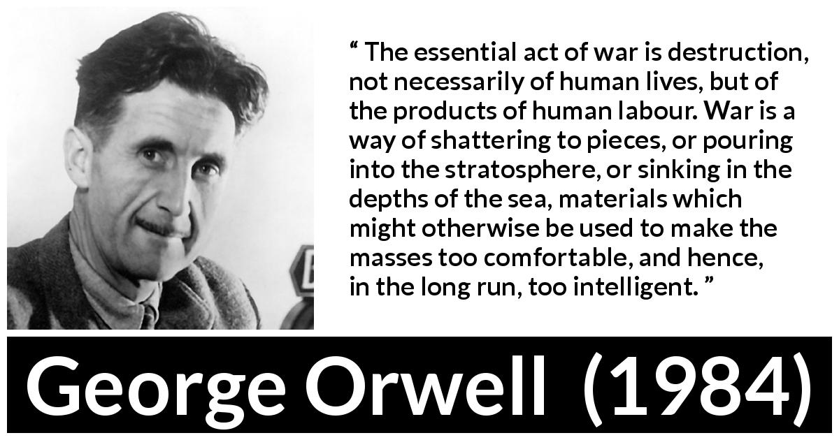 George Orwell quote about comfort from 1984 (1949) - The essential act of war is destruction, not necessarily of human lives, but of the products of human labour. War is a way of shattering to pieces, or pouring into the stratosphere, or sinking in the depths of the sea, materials which might otherwise be used to make the masses too comfortable, and hence, in the long run, too intelligent.