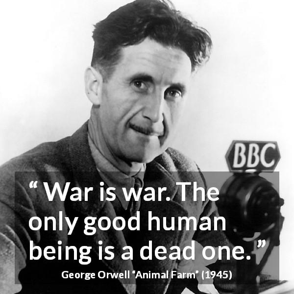 "George Orwell about death (""Animal Farm"", 1945) - War is war. The only good human being is a dead one."