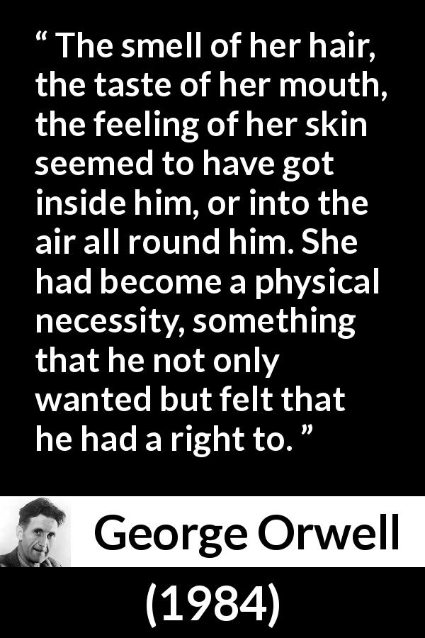 "George Orwell about desire (""1984"", 1949) - The smell of her hair, the taste of her mouth, the feeling of her skin seemed to have got inside him, or into the air all round him. She had become a physical necessity, something that he not only wanted but felt that he had a right to."