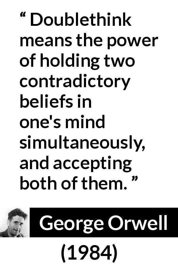 George Orwell - 1984 - Doublethink means the power of holding two contradictory beliefs in one's mind simultaneously, and accepting both of them.