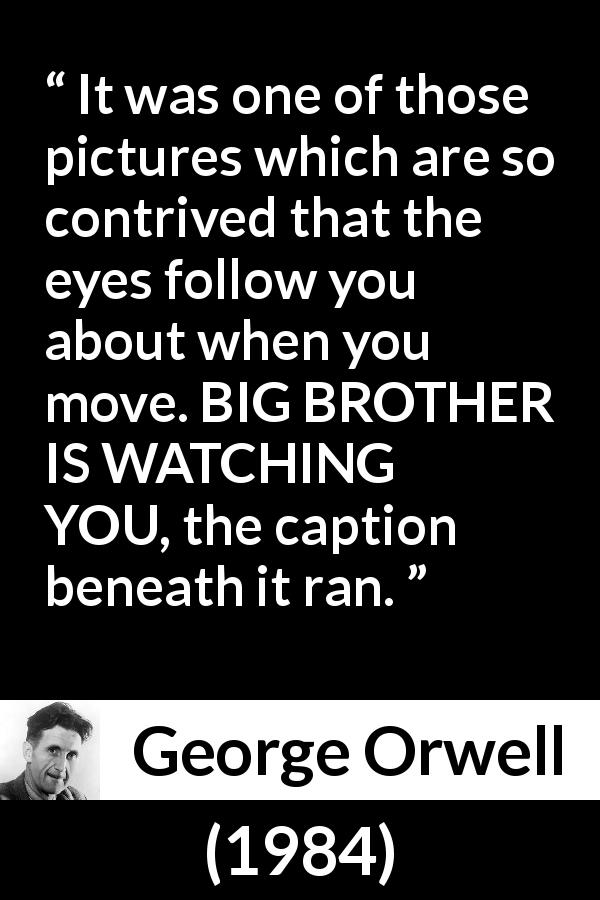 George Orwell quote about eyes from 1984 (1949) - It was one of those pictures which are so contrived that the eyes follow you about when you move. BIG BROTHER IS WATCHING YOU, the caption beneath it ran.