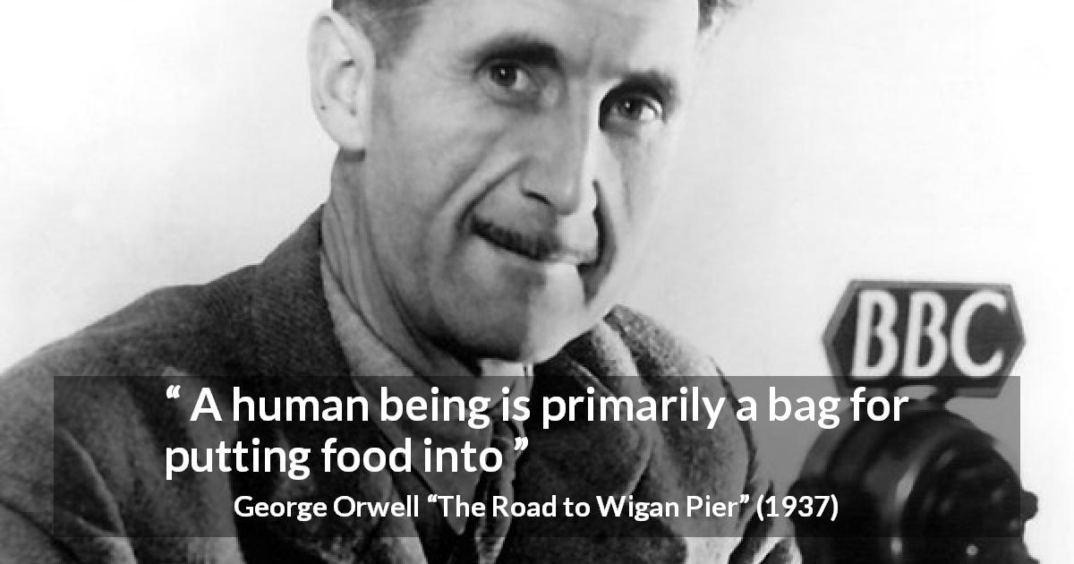 "George Orwell about food (""The Road to Wigan Pier"", 1937) - A human being is primarily a bag for putting food into"