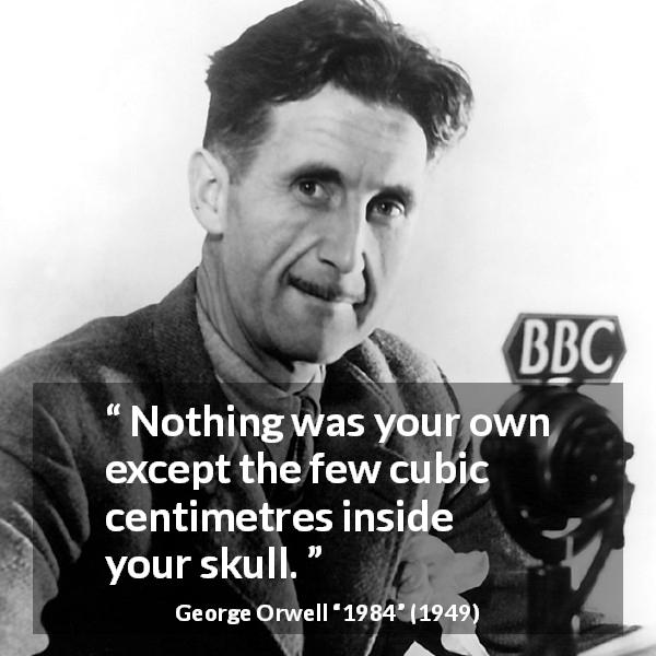 "George Orwell about freedom (""1984"", 1949) - Nothing was your own except the few cubic centimetres inside your skull."