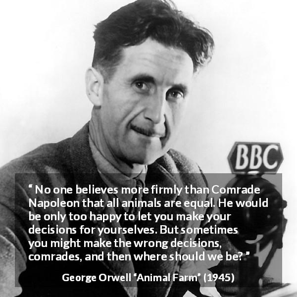 "George Orwell about freedom (""Animal Farm"", 1945) - No one believes more firmly than Comrade Napoleon that all animals are equal. He would be only too happy to let you make your decisions for yourselves. But sometimes you might make the wrong decisions, comrades, and then where should we be?"