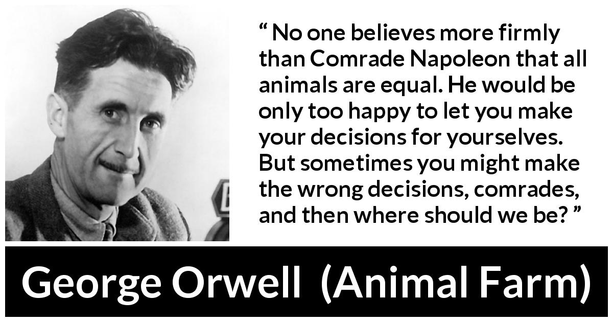 George Orwell quote about freedom from Animal Farm (1945) - No one believes more firmly than Comrade Napoleon that all animals are equal. He would be only too happy to let you make your decisions for yourselves. But sometimes you might make the wrong decisions, comrades, and then where should we be?