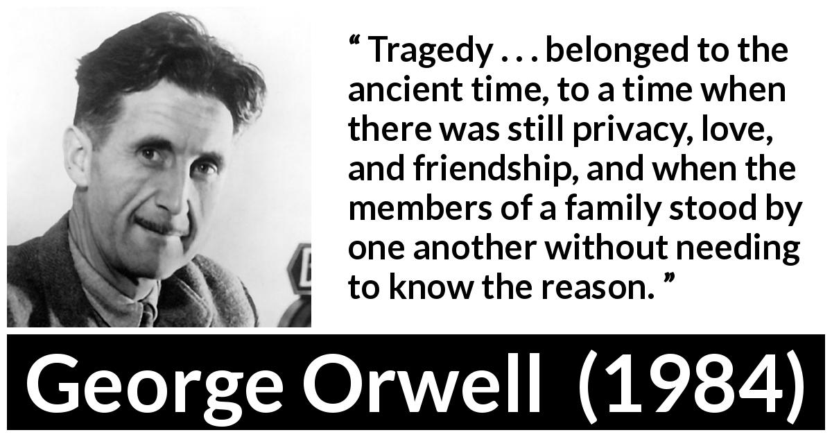 "George Orwell about friendship (""1984"", 1949) - Tragedy . . . belonged to the ancient time, to a time when there was still privacy, love, and friendship, and when the members of a family stood by one another without needing to know the reason."
