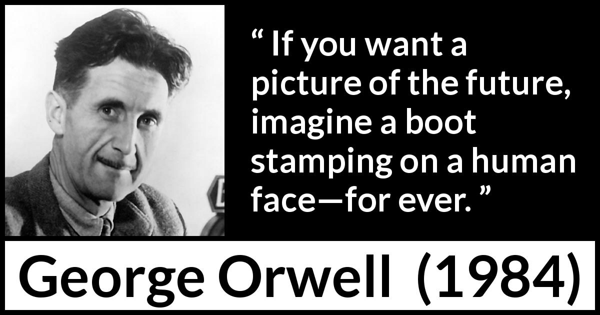 George Orwell quote about future from 1984 (1949) - If you want a picture of the future, imagine a boot stamping on a human face—for ever.