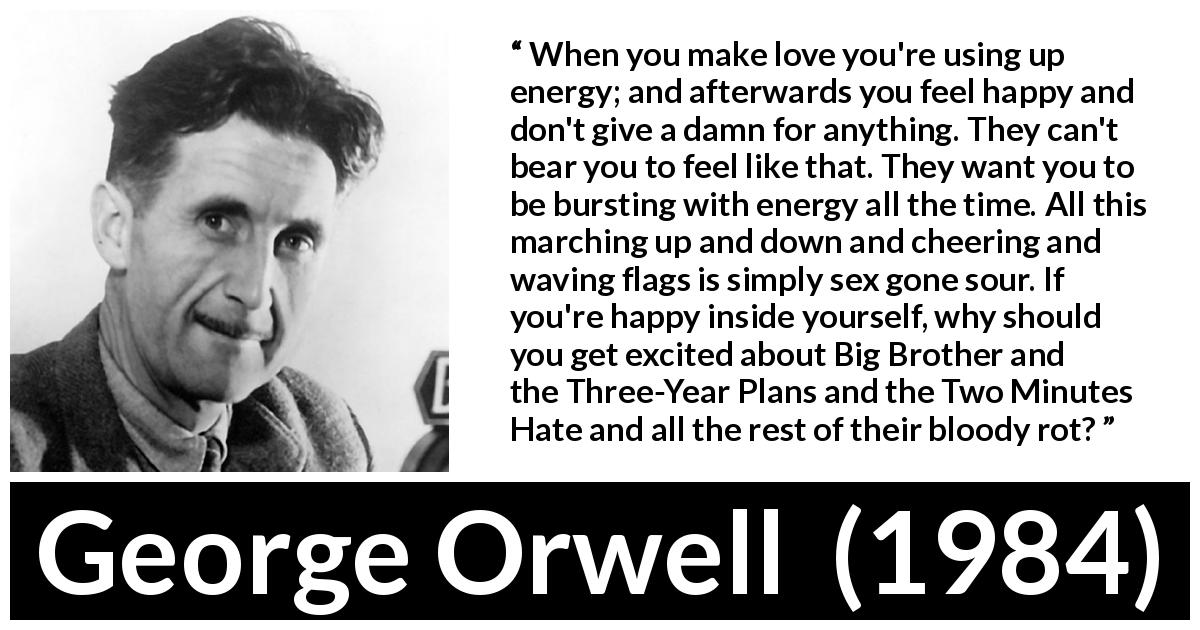 "George Orwell about happiness (""1984"", 1949) - When you make love you're using up energy; and afterwards you feel happy and don't give a damn for anything. They can't bear you to feel like that. They want you to be bursting with energy all the time. All this marching up and down and cheering and waving flags is simply sex gone sour. If you're happy inside yourself, why should you get excited about Big Brother and the Three-Year Plans and the Two Minutes Hate and all the rest of their bloody rot?"