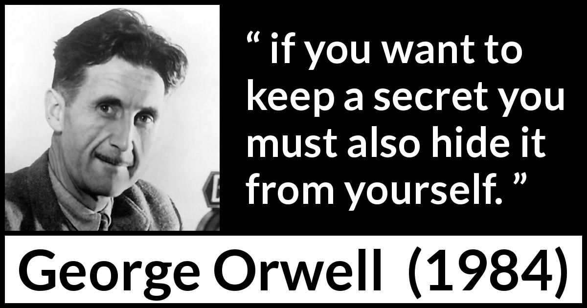 George Orwell quote about hiding from 1984 (1949) - if you want to keep a secret you must also hide it from yourself.