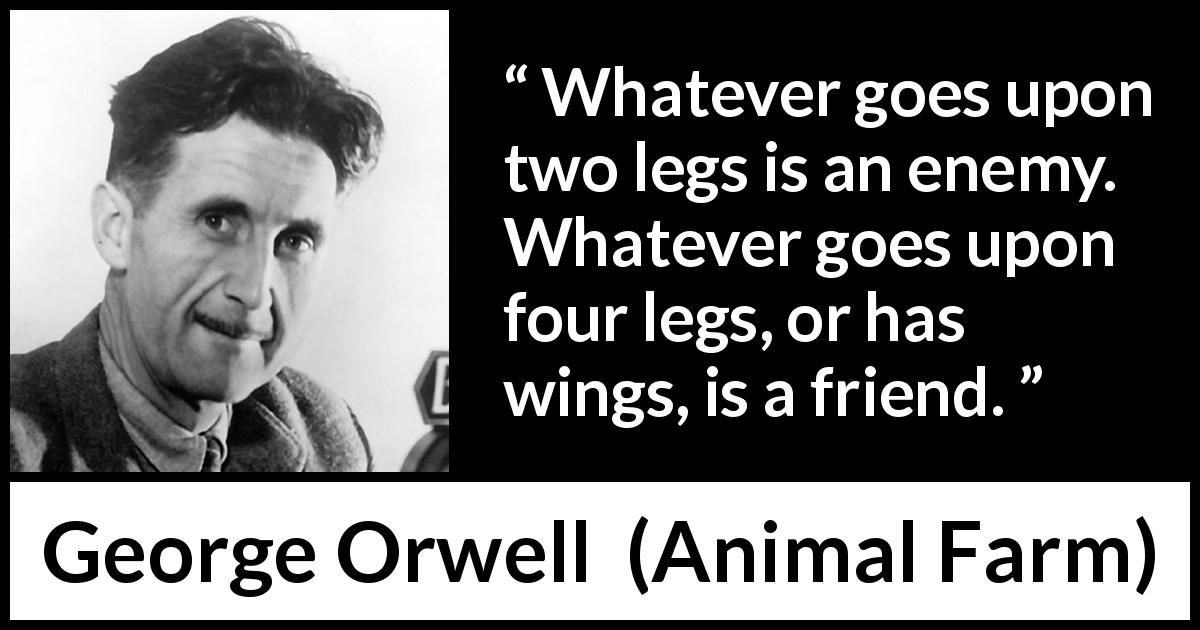 "George Orwell about humanity (""Animal Farm"", 1945) - Whatever goes upon two legs is an enemy. Whatever goes upon four legs, or has wings, is a friend."