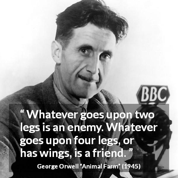 George Orwell quote about humanity from Animal Farm (1945) - Whatever goes upon two legs is an enemy. Whatever goes upon four legs, or has wings, is a friend.