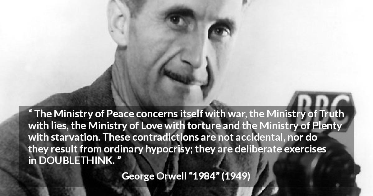 "George Orwell about hypocrisy (""1984"", 1949) - The Ministry of Peace concerns itself with war, the Ministry of Truth with lies, the Ministry of Love with torture and the Ministry of Plenty with starvation. These contradictions are not accidental, nor do they result from ordinary hypocrisy; they are deliberate exercises in DOUBLETHINK."
