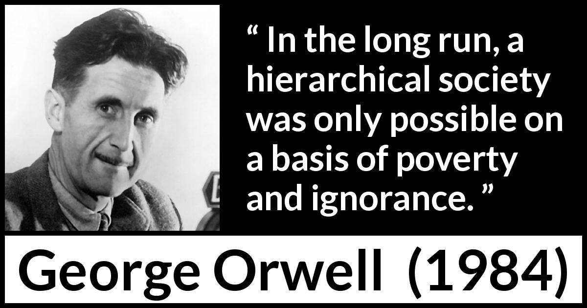 "George Orwell about ignorance (""1984"", 1949) - In the long run, a hierarchical society was only possible on a basis of poverty and ignorance."