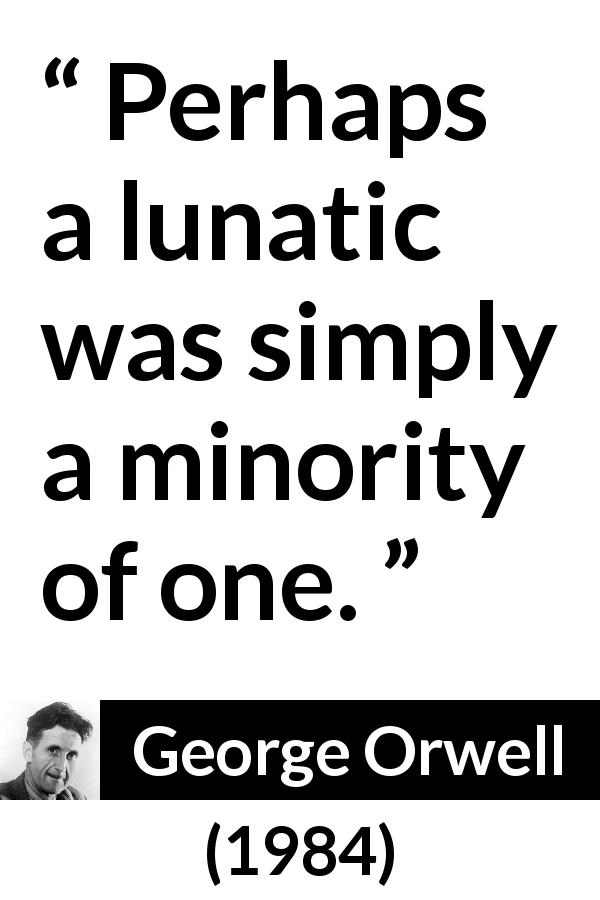 George Orwell quote about insanity from 1984 (1949) - Perhaps a lunatic was simply a minority of one.