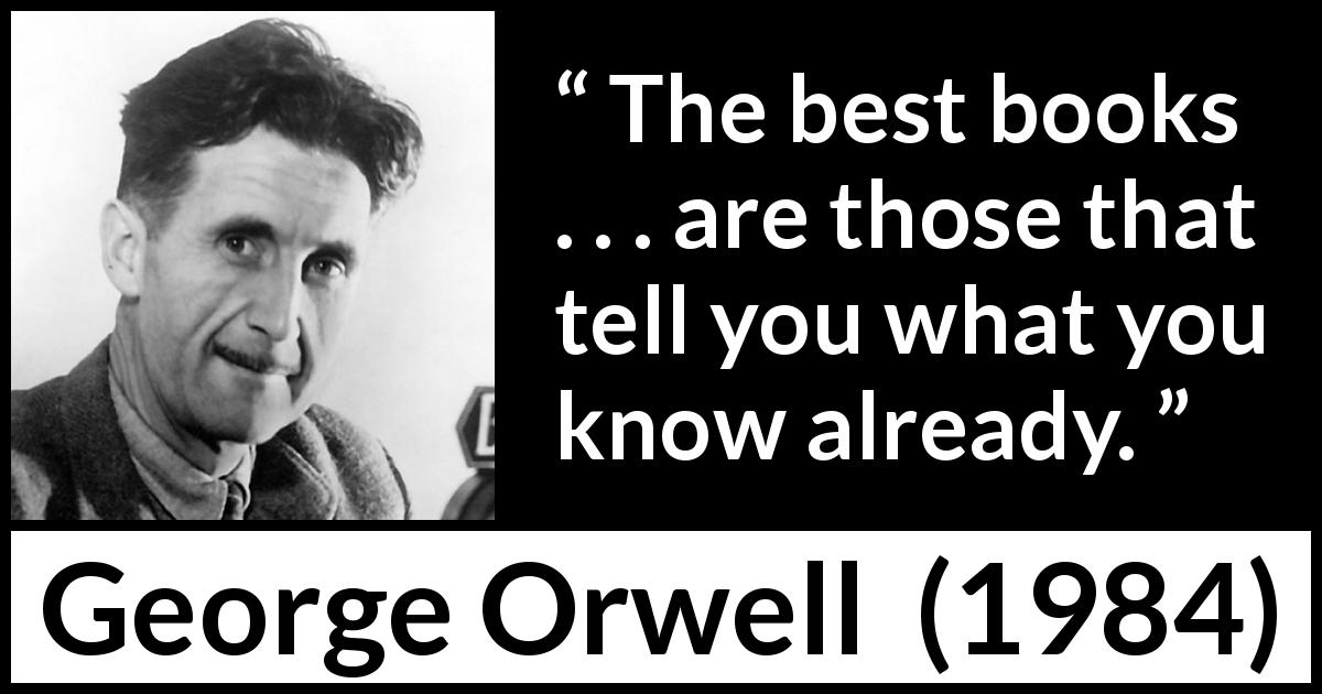 George Orwell quote about knowledge from 1984 (1949) - The best books . . . are those that tell you what you know already.