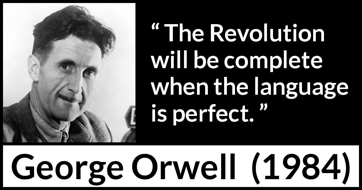 George Orwell quote about language from 1984 (1949) - The Revolution will be complete when the language is perfect.