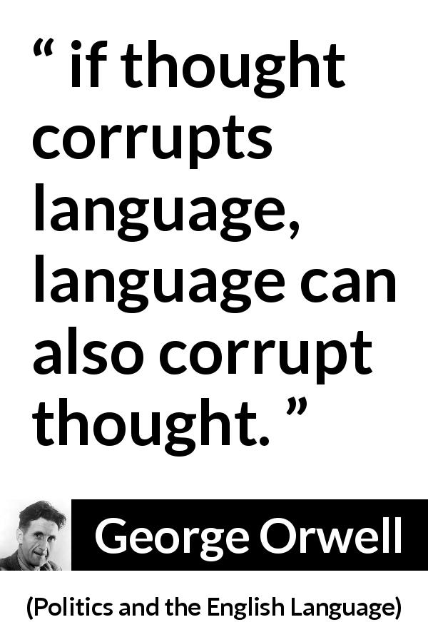 "George Orwell about language (""Politics and the English Language"", 1946) - if thought corrupts language, language can also corrupt thought."