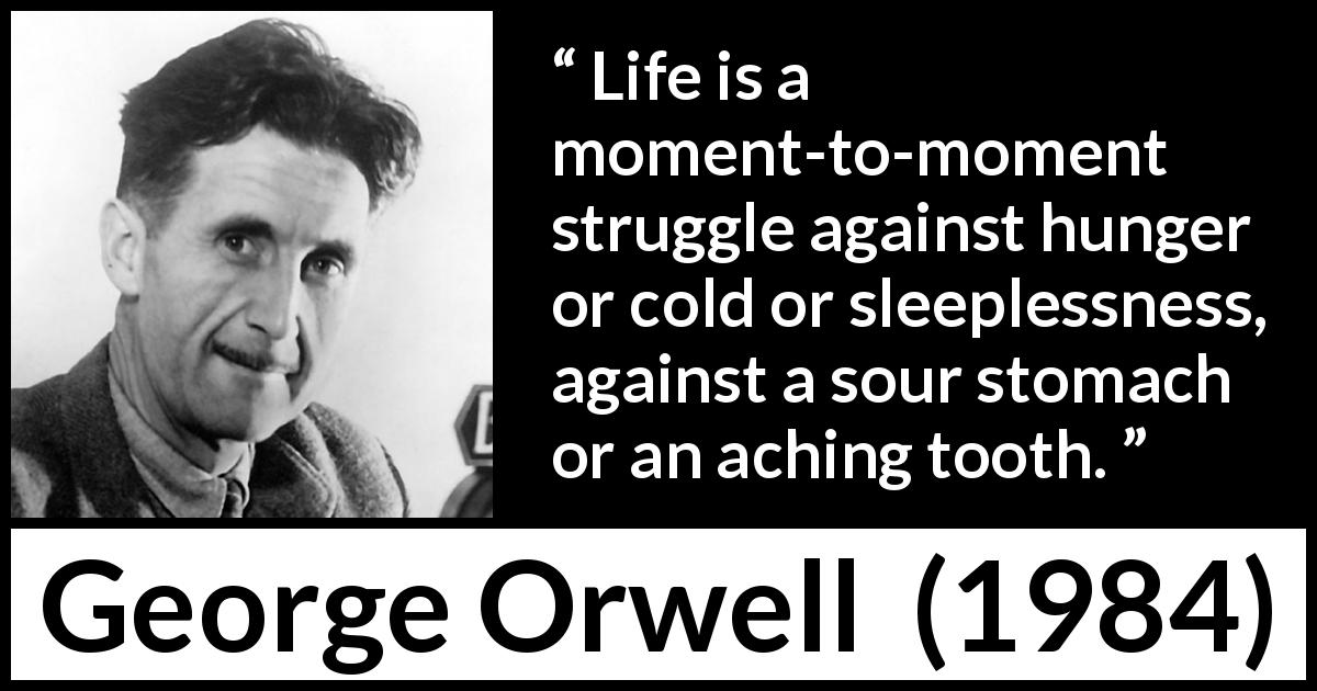 George Orwell - 1984 - Life is a moment-to-moment struggle against hunger or cold or sleeplessness, against a sour stomach or an aching tooth.