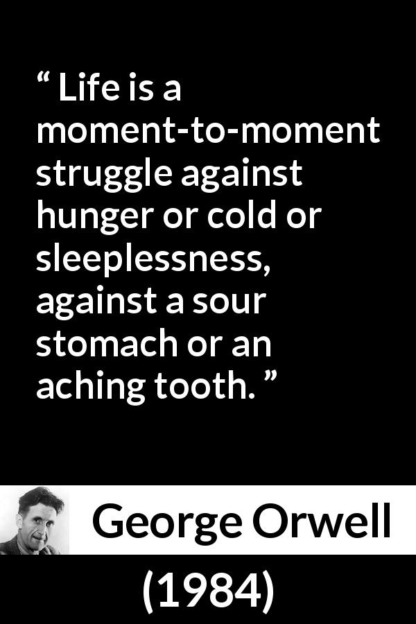 George Orwell quote about life from 1984 (1949) - Life is a moment-to-moment struggle against hunger or cold or sleeplessness, against a sour stomach or an aching tooth.