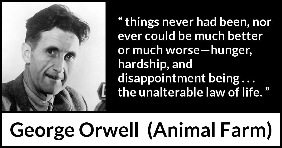 "George Orwell about life (""Animal Farm"", 1945) - things never had been, nor ever could be much better or much worse—hunger, hardship, and disappointment being . . . the unalterable law of life."