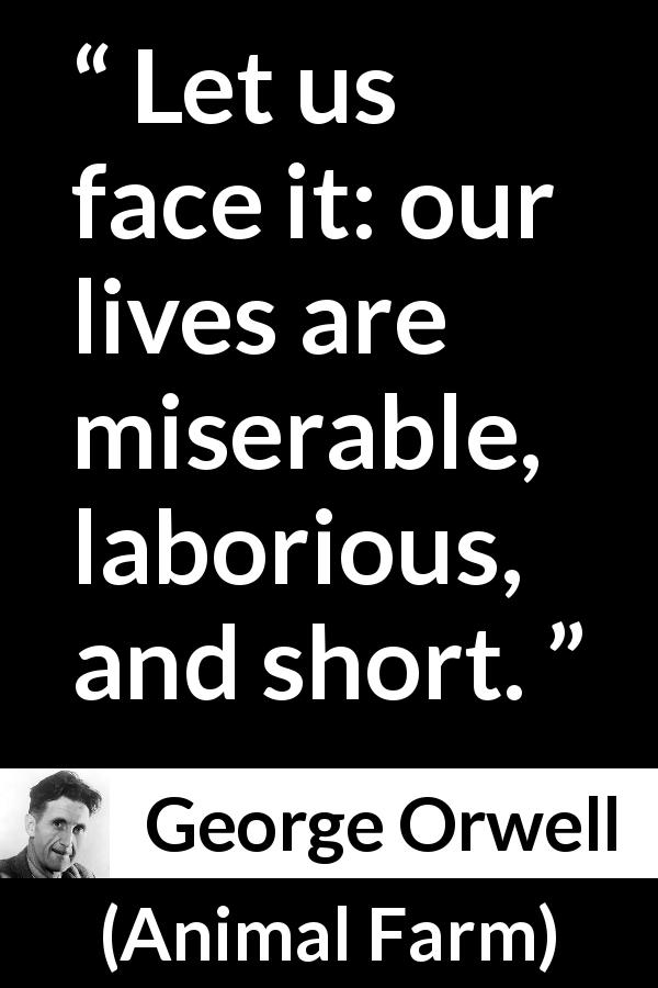George Orwell quote about life from Animal Farm (1945) - Let us face it: our lives are miserable, laborious, and short.